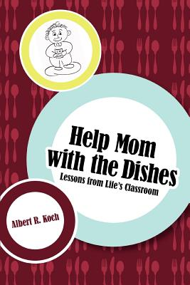Help Mom with the Dishes: Lessons from Life's Classroom - Koch, Albert R