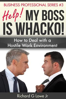 Help! My Boss Is Whacko!: How to Deal with a Hostile Work Environment - Lowe Jr, Richard G