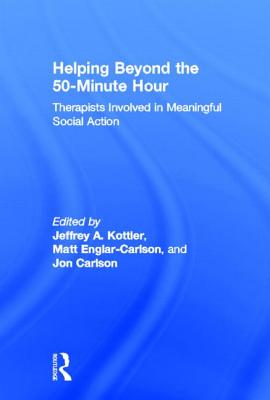 Helping Beyond the 50-Minute Hour: Therapists Involved in Meaningful Social Action - Kottler, Jeffrey A, Professor (Editor), and Englar-Carlson, Matt, Dr. (Editor), and Carlson, Jon, Dr., Psyd, Edd, Abpp (Editor)