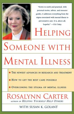 Helping Someone with Mental Illness: A Compassionate Guide for Family, Friends, and Caregivers - Carter, Rosalynn, and Golant, Susan K