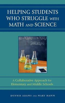 Helping Students Who Struggle with Math and Science: A Collaborative Approach for Elementary and Middle Schools - Adams, Dennis, and Hamm, Mary
