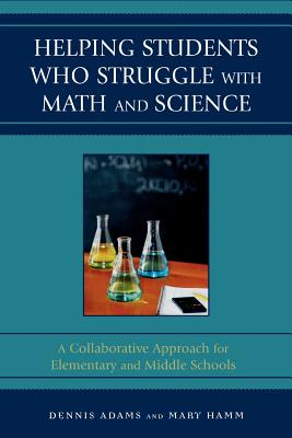 Helping Students Who Struggle with Math and Science: A Collaborative Approach for Elementary and Middle Schools - Adams, Dennis