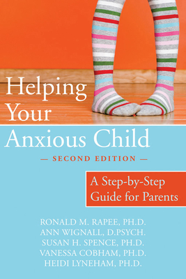 Helping Your Anxious Child: A Step-By-Step Guide for Parents - Rapee, Ronald, PhD, and Wignall, Ann, and Spence, Susan, PhD