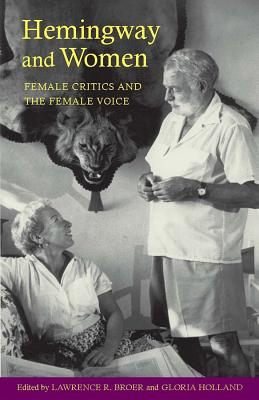 Hemingway and Women: Female Critics and the Female Voice - Broer, Lawrence R (Editor), and Holland, Gloria (Editor), and Sanderson, Rena (Contributions by)