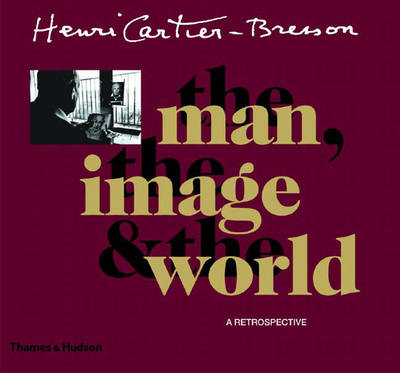 Henri Cartier-Bresson: The Man, the Image and the World - Cartier-Bresson, Henri, and Delpire, Robert, and Galassi, Peter