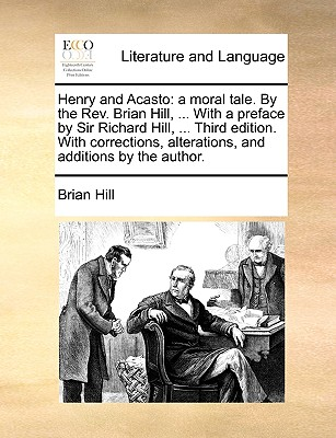 Henry and Acasto: A Moral Tale. by the REV. Brian Hill, ... with a Preface by Sir Richard Hill, ... Third Edition. with Corrections, Alterations, and Additions by the Author. - Hill, Brian
