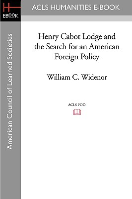 Henry Cabot Lodge and the Search for an American Foreign Policy - Widenor, William C