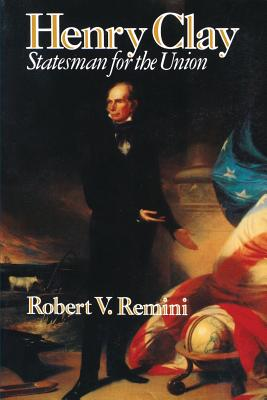 Henry Clay: Statesman for the Union - Remini, Robert Vincent