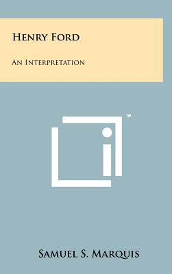Henry Ford: An Interpretation - Marquis, Samuel S