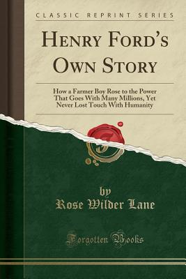 Henry Ford's Own Story: How a Farmer Boy Rose to the Power That Goes with Many Millions, Yet Never Lost Touch with Humanity (Classic Reprint) - Lane, Rose Wilder