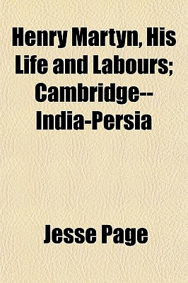 Henry Martyn, His Life and Labours; Cambridge--India-Persia - Page, Jesse