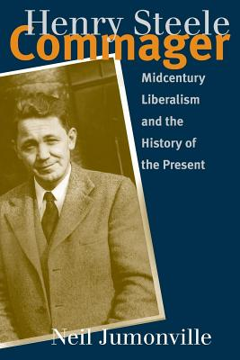 Henry Steele Commager: Midcentury Liberalism and the History of the Present - Jumonville, Neil