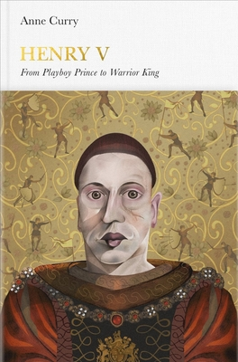 Henry V: From Playboy Prince to Warrior King - Curry, Anne, Prof.