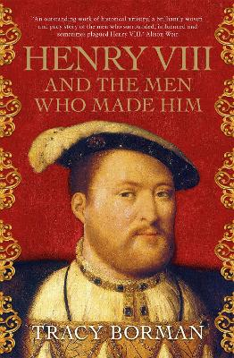 Henry VIII and the men who made him: The secret history behind the Tudor throne - Borman, Tracy