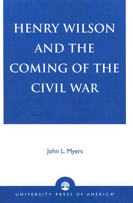 Henry Wilson and the Coming of the Civil War - Myers, John L
