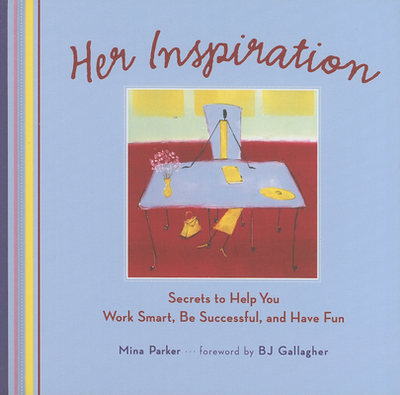 Her Inspiration: Secrets to Help You Work Smart, Be Successful, and Have Fun - Parker, Mina, and Gallagher, B J (Foreword by)