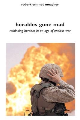Herakles Gone Mad: Rethinking Heroism in a Age of Endless War - Meagher, Robert Emmet