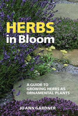 Herbs in Bloom: A Guide to Growing Herbs as Ornamental Plants - Gardner, Jo Ann