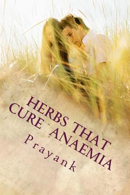Herbs That Cure - Anaemia - Prayank, MR, and Singh, Mrs Kavita (Editor)
