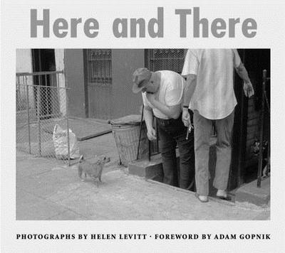 Here and There - Levitt, Helen (Photographer), and Gopnik, Adam (Foreword by)
