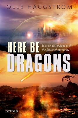 Here Be Dragons: Science, Technology and the Future of Humanity - Haggstrom, Olle