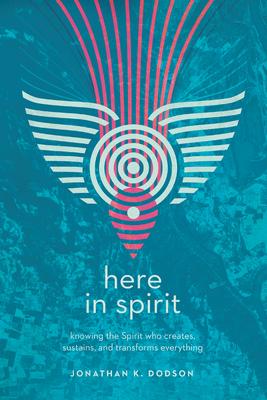 Here in Spirit: Knowing the Spirit Who Creates, Sustains, and Transforms Everything - Dodson, Jonathan K