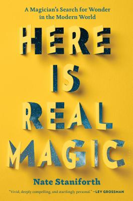 Here Is Real Magic: A Magician's Search for Wonder in the Modern World - Staniforth, Nate