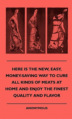 Here Is the New, Easy, Money-Saving Way to Cure All Kinds of Meats at Home and Enjoy the Finest Quality and Flavor - Anon