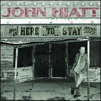 Here to Stay: The Best of 2000-2012 - John Hiatt