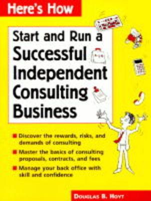 Here's How: Run a Successful Independent Consulting Business - Hoyt, Douglas B