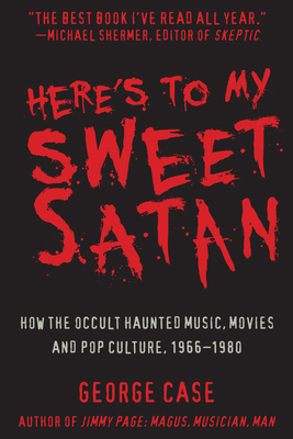 Here's to My Sweet Satan: How the Occult Haunted Music, Movies and Pop Culture, 1966-1980 - Case, George