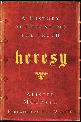 Heresy: A History of Defending the Truth - McGrath, Alister