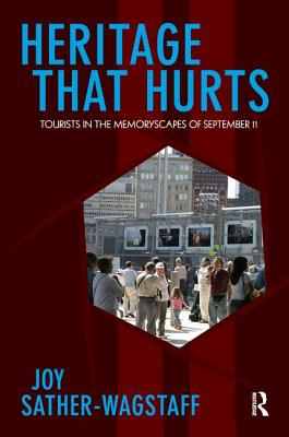 Heritage That Hurts: Tourists in the Memoryscapes of September 11 - Sather-Wagstaff, Joy