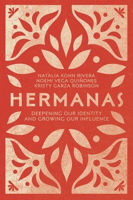 Hermanas: Deepening Our Identity and Growing Our Influence - Rivera, Natalia Kohn, and Vega Quinones, Noemi, and Robinson, Kristy Garza