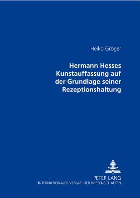 Hermann Hesses Kunstauffassung Auf Der Grundlage Seiner Rezeptionshaltung - Groger, Heiko