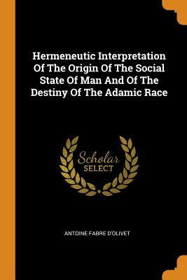 Hermeneutic Interpretation of the Origin of the Social State of Man and of the Destiny of the Adamic Race - D'Olivet, Antoine Fabre