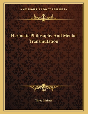 Hermetic Philosophy and Mental Transmutation - Three Initiates