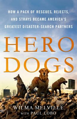 Hero Dogs: How a Pack of Rescues, Rejects, and Strays Became America's Greatest Disaster-Search Partners - Melville, Wilma, and Lobo, Paul