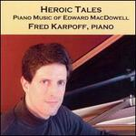 Heroic Tales: Piano Music of Edward MacDowell - Fred Karpoff