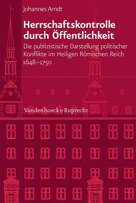 Herrschaftskontrolle Durch Offentlichkeit: Die Publizistische Darstellung Politischer Konflikte Im Heiligen Romischen Reich 1648-1750 - Arndt, Johannes