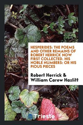 Hesperides: The Poems and Other Remains of Robert Herrick Now First Collected. His Noble Numbers: Or His Pious Pieces - Herrick, Robert, and Hazlitt, William Carew