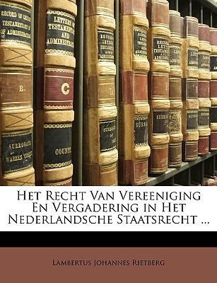 Het Recht Van Vereeniging En Vergadering in Het Nederlandsche Staatsrecht ... - Rietberg, Lambertus Johannes