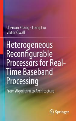 Heterogeneous Reconfigurable Processors for Real-Time Baseband Processing: From Algorithm to Architecture - Zhang, Chenxin