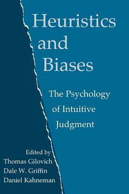 Heuristics and Biases: The Psychology of Intuitive Judgment - Gilovich, Thomas (Editor), and Griffin, Dale (Editor), and Kahneman, Daniel, PhD (Editor)