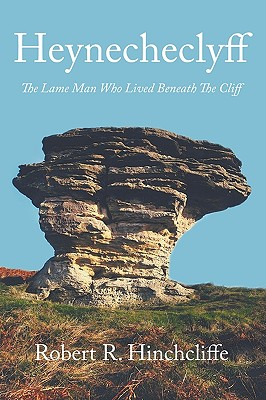 Heynecheclyff: The Lame Man Who Lived Beneath The Cliff - Hinchcliffe, Robert R.