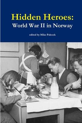 Hidden Heroes: World War II in Norway - Palecek, Mike