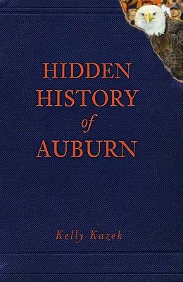 Hidden History of Auburn - Kazek, Kelly