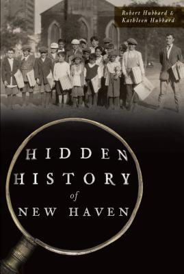 Hidden History of New Haven - Hubbard, Robert, and Hubbard, Kathleen
