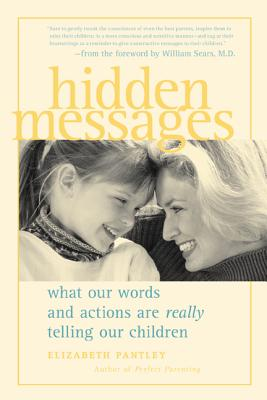 Hidden Messages Hidden Messages Hidden Messages: What Our Words and Actions Are Really Telling Our Children What Our Words and Actions Are Really Telling Our Children What Our Words and Actions Are Really Telling Our Children - Pantley, Elizabeth, and Sears, William, M.D (Foreword by)