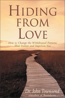 Hiding from Love: How to Change the Withdrawal Patterns That Isolate and Imprison You - Townsend, John, Dr.
